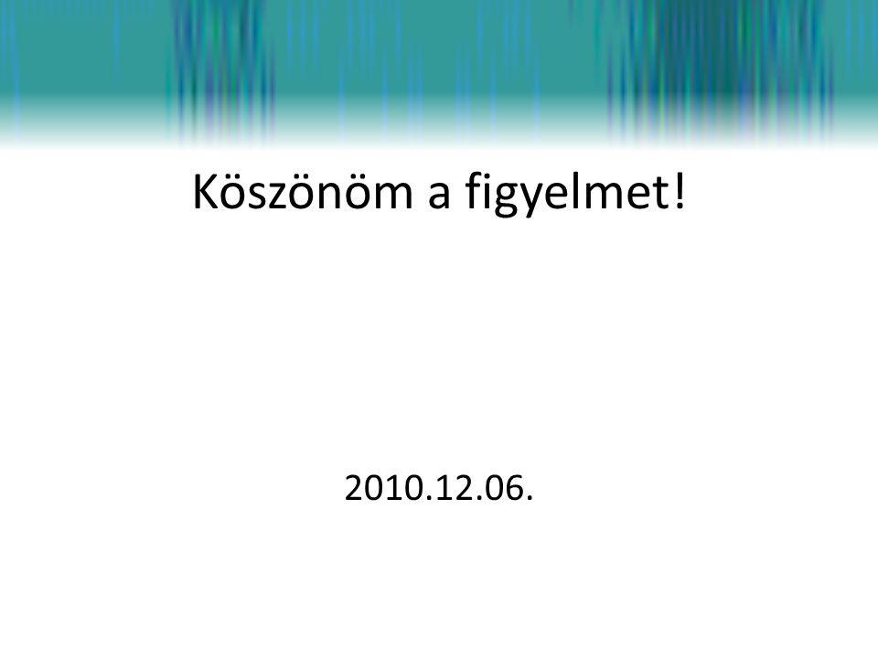 Köszönöm a figyelmet! 2010.12.06.