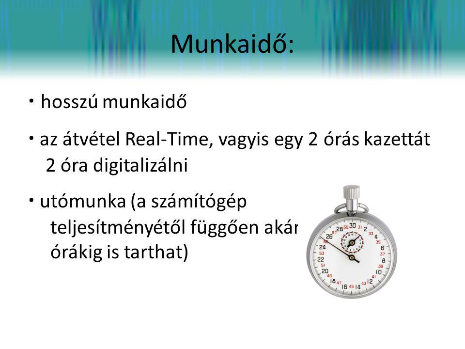 Munkaidő: · hosszú munkaidő · az átvétel Real-Time, vagyis egy 2 órás kazettát 2 óra digitalizálni · utómunka (a számítógép teljesítményétől függően a