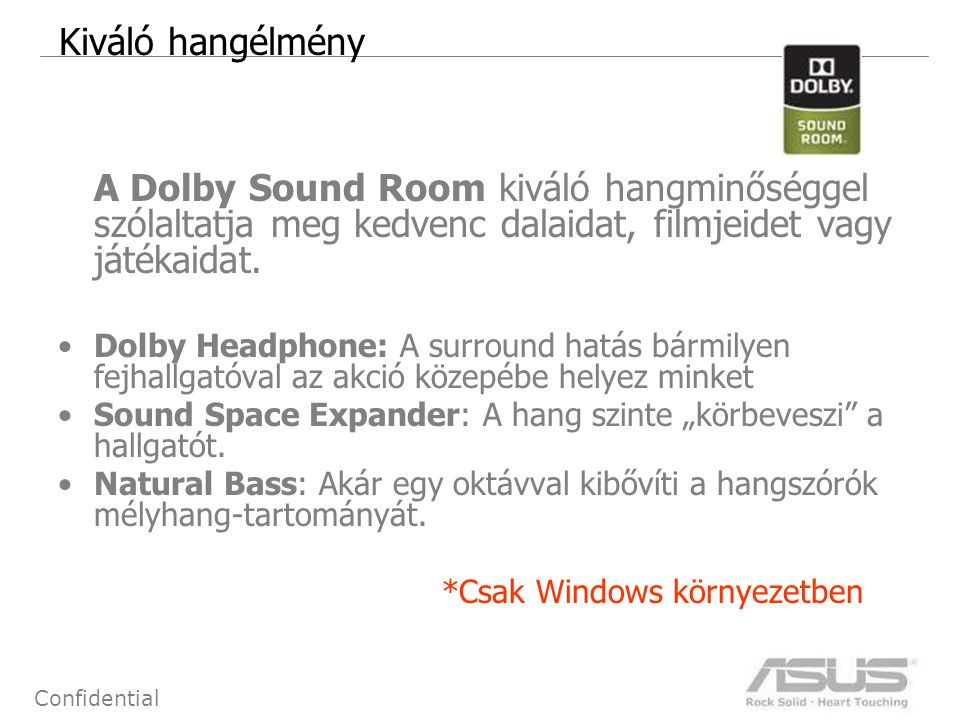 19 Confidential Kiváló hangélmény A Dolby Sound Room kiváló hangminőséggel szólaltatja meg kedvenc dalaidat, filmjeidet vagy játékaidat. •Dolby Headph