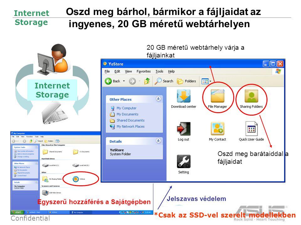 20 Confidential Oszd meg bárhol, bármikor a fájljaidat az ingyenes, 20 GB méretű webtárhelyen Egyszerű hozzáférés a Sajátgépben Jelszavas védelem 20 GB méretű webtárhely várja a fájljainkat Oszd meg barátaiddal a fájljaidat Internet Storage *Csak az SSD-vel szerelt modellekben