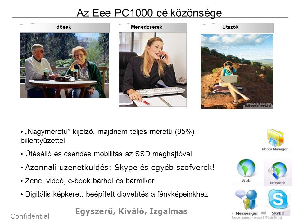 """5 Confidential Learn UtazókMenedzserekIdősek Az Eee PC1000 célközönsége • """"Nagyméretű kijelző, majdnem teljes méretű (95%) billentyűzettel • Ütésálló és csendes mobilitás az SSD meghajtóval • Azonnali üzenetküldés: Skype és egyéb szofverek."""
