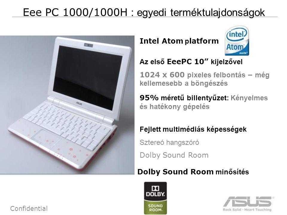 7 Confidential Eee PC 1000/1000H : egyedi terméktulajdonságok Intel Atom p latform Az első EeePC 10 kijelzővel 1024 x 600 pixeles felbontás – még kellemesebb a böngészés 95% méretű billentyűzet: Kényelmes és hatékony gépelés Fejlett multimédiás képességek Sztereó hangszóró Dolby Sound Room Dolby Sound Room minősítés