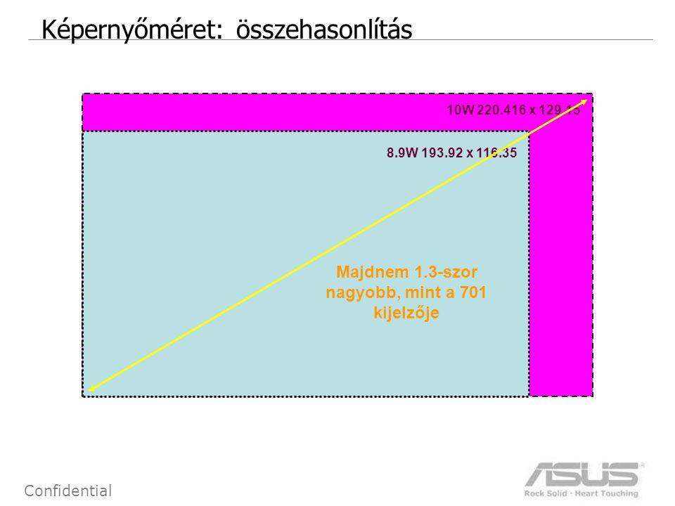 9 Confidential EEE PC 1000/1000H: Billentyűzet EEE PC 1000/1000HNormal 7 modelConclusion Méret 254.75 x 96.4 x 4.5 mm211.7 x 79.7 x 4.3 mm Nagyobb méret Billentyű mérete 16.7 x 16.5 mm15.4 x 13 mm Nagyobb billentyűk Funkcióbillentyűk mérete 14.15 x 11.9 mm11.8 x 9.6 mm Nagyobb billentyűk Space billentyű 77.95 x 16 mm50.7 x 13 mmJóval nagyobb.