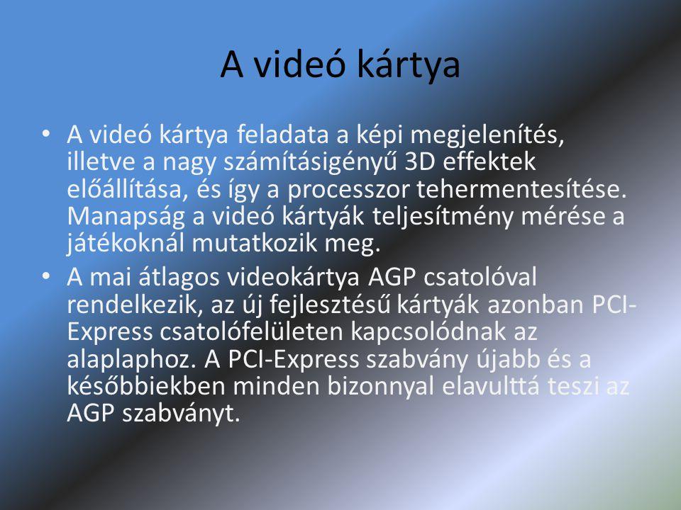 A videó kártya • A videó kártya feladata a képi megjelenítés, illetve a nagy számításigényű 3D effektek előállítása, és így a processzor tehermentesít