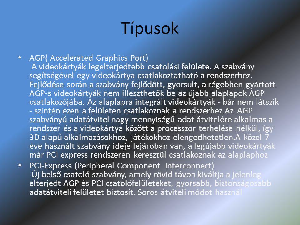 Típusok • AGP( Accelerated Graphics Port) A videokártyák legelterjedtebb csatolási felülete. A szabvány segítségével egy videokártya csatlakoztatható