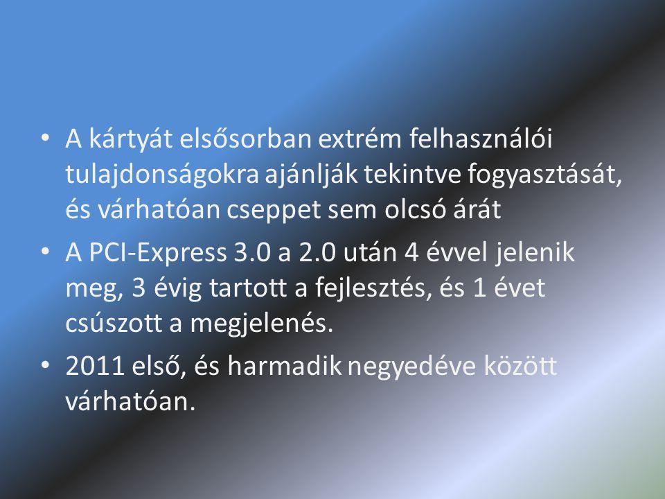 • A kártyát elsősorban extrém felhasználói tulajdonságokra ajánlják tekintve fogyasztását, és várhatóan cseppet sem olcsó árát • A PCI-Express 3.0 a 2