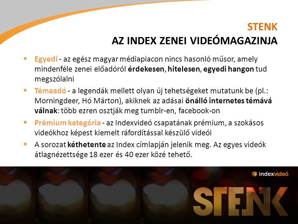 STENK AZ INDEX ZENEI VIDEÓMAGAZINJA  Egyedi - az egész magyar médiapiacon nincs hasonló műsor, amely mindenféle zenei előadóról érdekesen, hitelesen, egyedi hangon tud megszólalni  Témaadó - a legendák mellett olyan új tehetségeket mutatunk be (pl.: Morningdeer, Hó Márton), akiknek az adásai önálló internetes témává válnak: több ezren osztják meg tumblr-en, facebook-on  Prémium kategória - az Indexvideó csapatának prémium, a szokásos videókhoz képest kiemelt ráfordítással készülő videói  A sorozat kéthetente az Index címlapján jelenik meg.