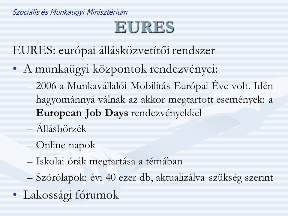 Szociális és Munkaügyi Minisztérium EURES EURES: európai állásközvetítői rendszer •A munkaügyi központok rendezvényei: –2006 a Munkavállalói Mobilitás Európai Éve volt.