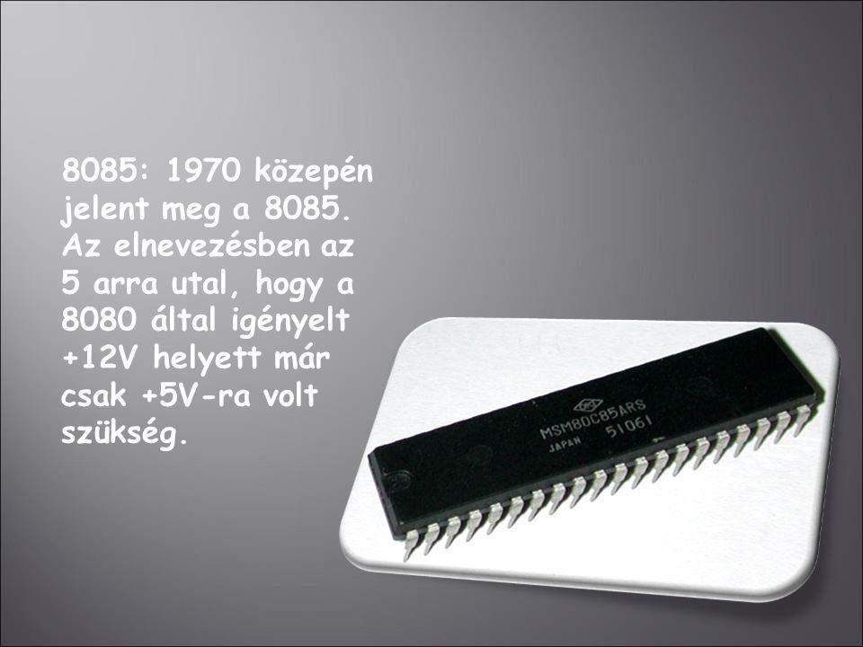 8085: 1970 közepén jelent meg a 8085. Az elnevezésben az 5 arra utal, hogy a 8080 által igényelt +12V helyett már csak +5V-ra volt szükség.