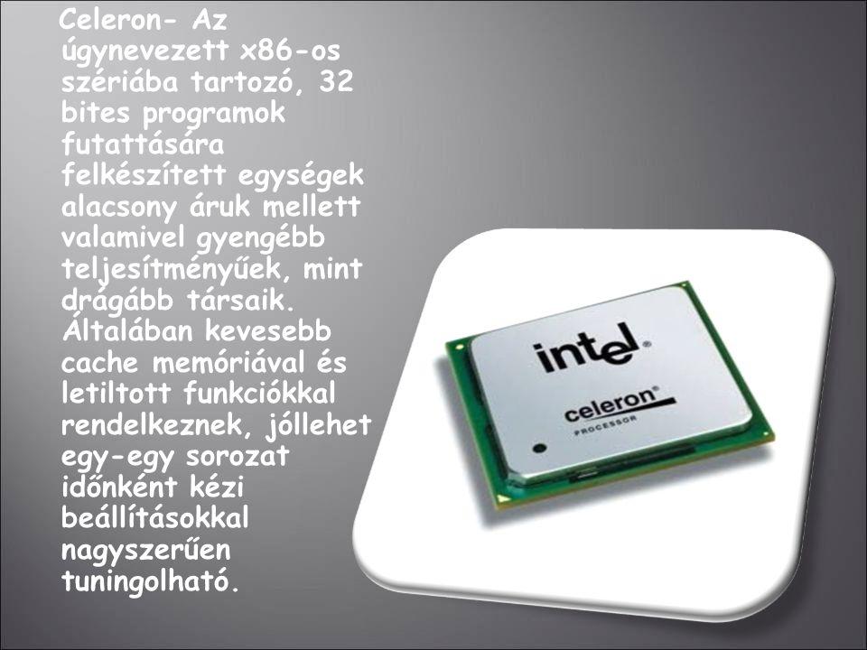 Celeron- Az úgynevezett x86-os szériába tartozó, 32 bites programok futattására felkészített egységek alacsony áruk mellett valamivel gyengébb teljesítményűek, mint drágább társaik.