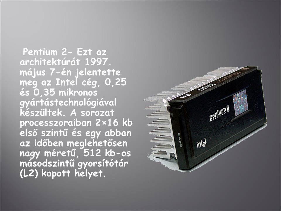 Pentium 2- Ezt az architektúrát 1997. május 7-én jelentette meg az Intel cég, 0,25 és 0,35 mikronos gyártástechnológiával készültek. A sorozat process