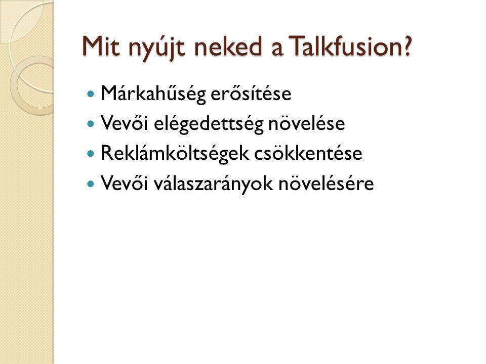 Mit nyújt neked a Talkfusion?  Márkahűség erősítése  Vevői elégedettség növelése  Reklámköltségek csökkentése  Vevői válaszarányok növelésére