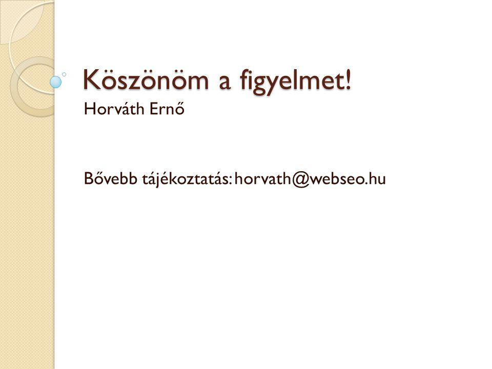 Köszönöm a figyelmet! Horváth Ernő Bővebb tájékoztatás: horvath@webseo.hu