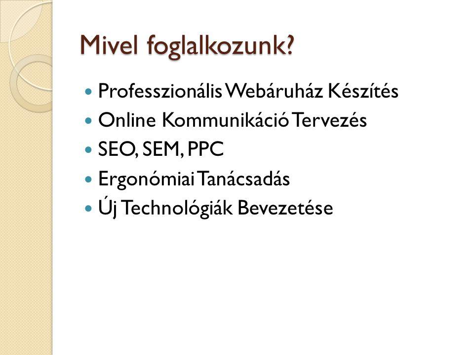 Mivel foglalkozunk?  Professzionális Webáruház Készítés  Online Kommunikáció Tervezés  SEO, SEM, PPC  Ergonómiai Tanácsadás  Új Technológiák Beve