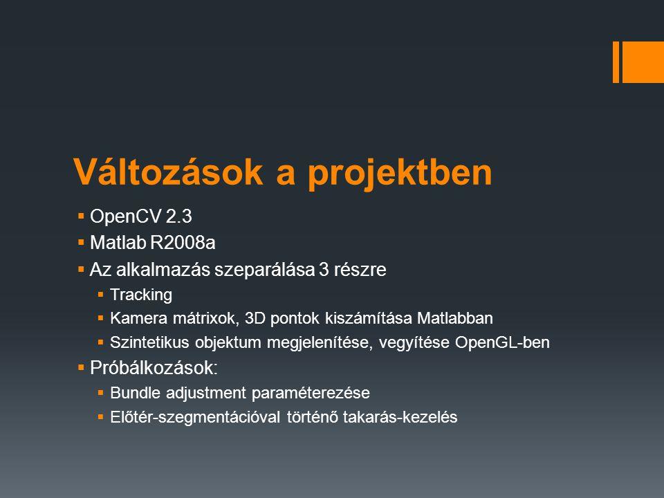 Változások a projektben  OpenCV 2.3  Matlab R2008a  Az alkalmazás szeparálása 3 részre  Tracking  Kamera mátrixok, 3D pontok kiszámítása Matlabba