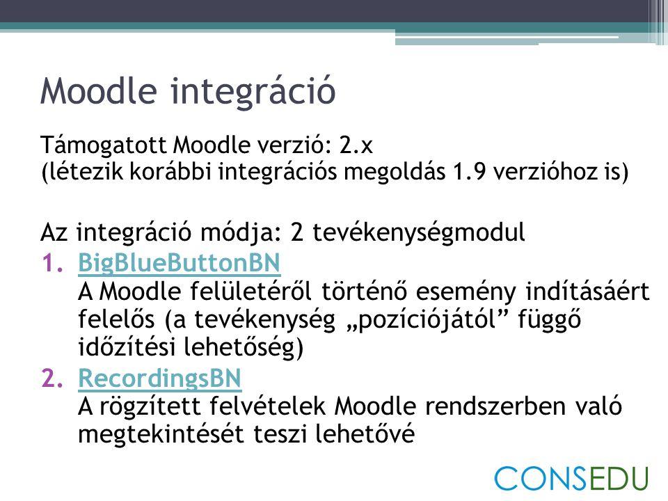 """Moodle integráció Támogatott Moodle verzió: 2.x (létezik korábbi integrációs megoldás 1.9 verzióhoz is) Az integráció módja: 2 tevékenységmodul 1.BigBlueButtonBN A Moodle felületéről történő esemény indításáért felelős (a tevékenység """"pozíciójától függő időzítési lehetőség)BigBlueButtonBN 2.RecordingsBN A rögzített felvételek Moodle rendszerben való megtekintését teszi lehetővéRecordingsBN"""