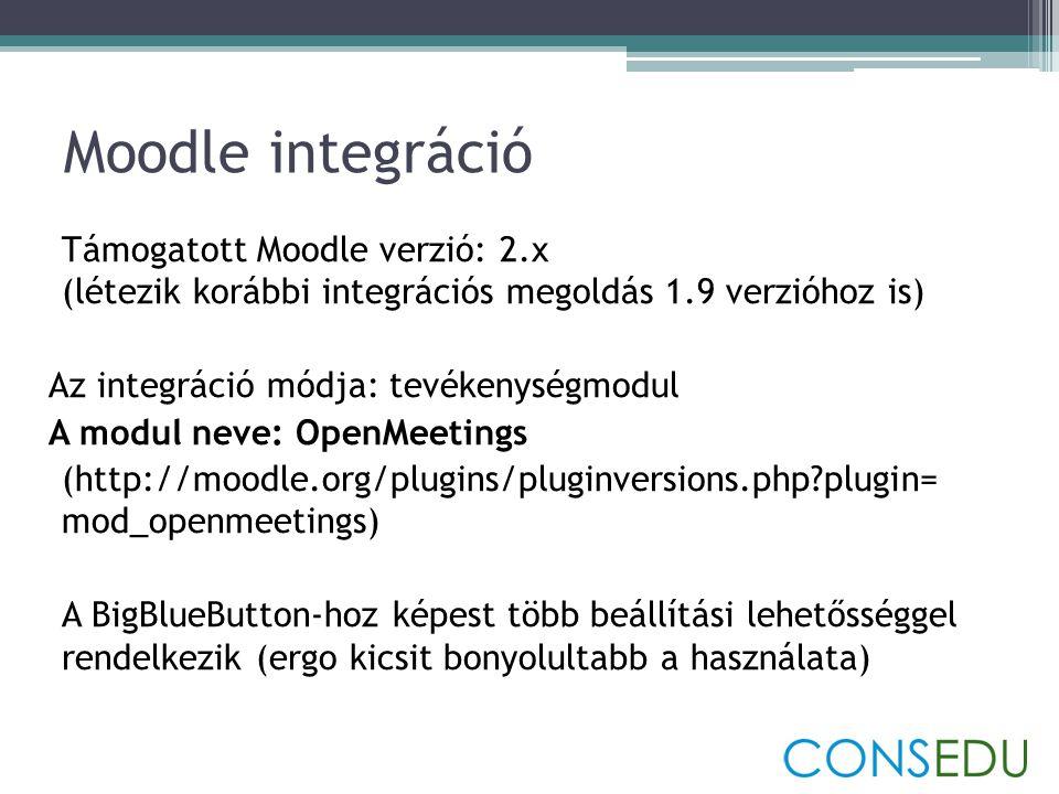 Moodle integráció Támogatott Moodle verzió: 2.x (létezik korábbi integrációs megoldás 1.9 verzióhoz is) Az integráció módja: tevékenységmodul A modul neve: OpenMeetings (http://moodle.org/plugins/pluginversions.php?plugin= mod_openmeetings) A BigBlueButton-hoz képest több beállítási lehetősséggel rendelkezik (ergo kicsit bonyolultabb a használata)