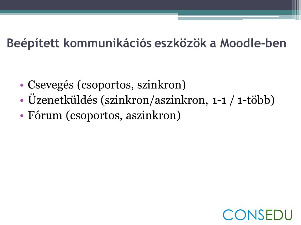 Beépített kommunikációs eszközök a Moodle-ben •Csevegés (csoportos, szinkron) •Üzenetküldés (szinkron/aszinkron, 1-1 / 1-több) •Fórum (csoportos, aszinkron)
