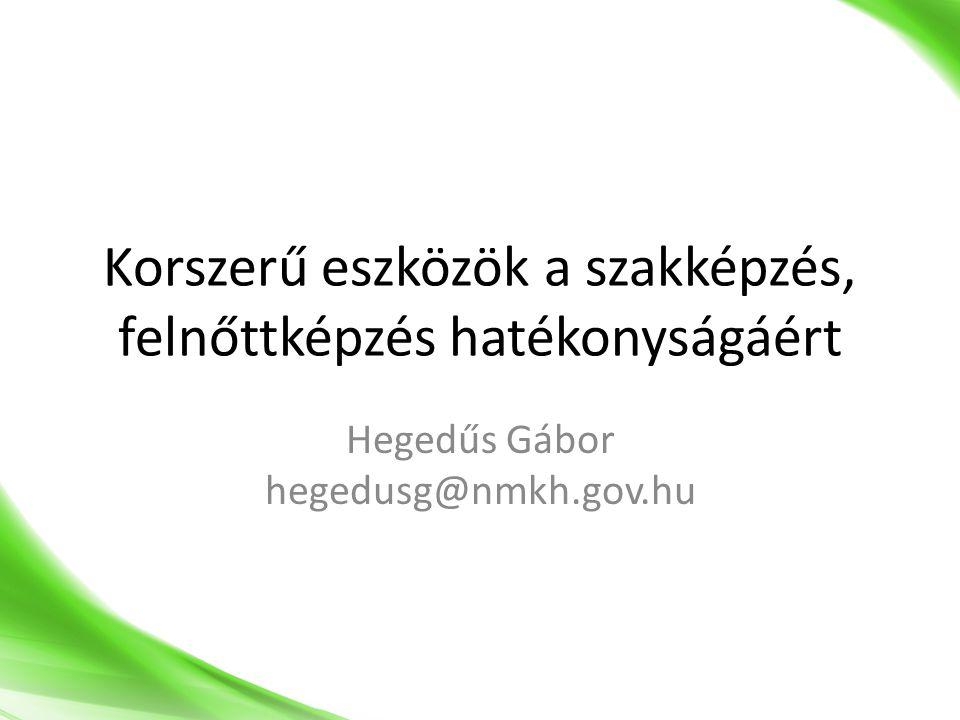 Korszerű eszközök a szakképzés, felnőttképzés hatékonyságáért Hegedűs Gábor hegedusg@nmkh.gov.hu