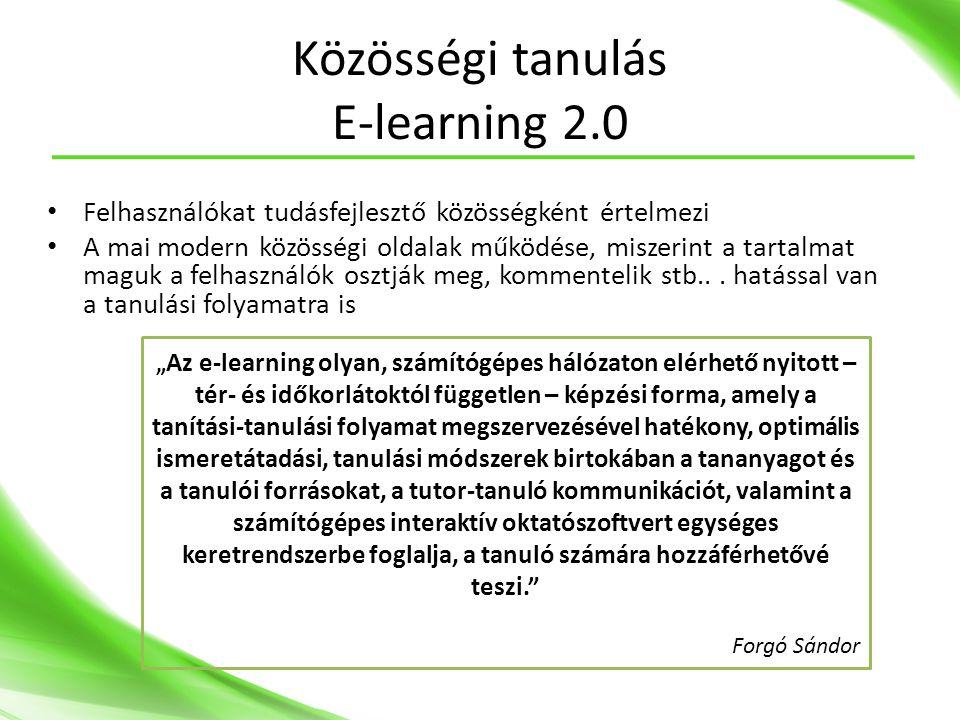 Közösségi tanulás E-learning 2.0 • Felhasználókat tudásfejlesztő közösségként értelmezi • A mai modern közösségi oldalak működése, miszerint a tartalmat maguk a felhasználók osztják meg, kommentelik stb...