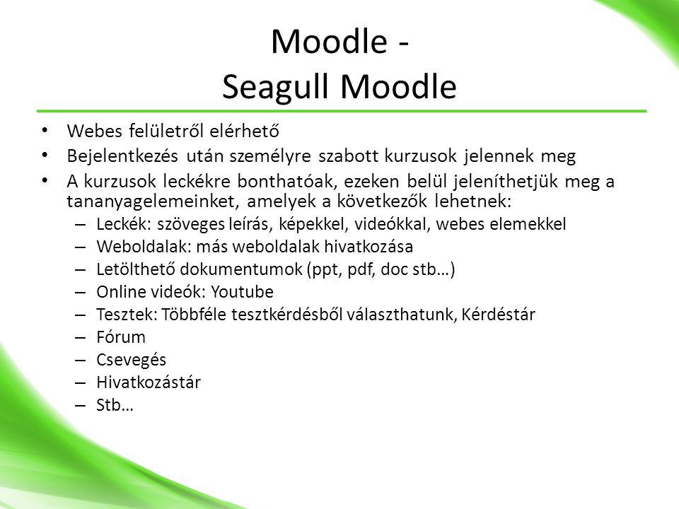 Moodle - Seagull Moodle • Webes felületről elérhető • Bejelentkezés után személyre szabott kurzusok jelennek meg • A kurzusok leckékre bonthatóak, ezeken belül jeleníthetjük meg a tananyagelemeinket, amelyek a következők lehetnek: – Leckék: szöveges leírás, képekkel, videókkal, webes elemekkel – Weboldalak: más weboldalak hivatkozása – Letölthető dokumentumok (ppt, pdf, doc stb…) – Online videók: Youtube – Tesztek: Többféle tesztkérdésből választhatunk, Kérdéstár – Fórum – Csevegés – Hivatkozástár – Stb…