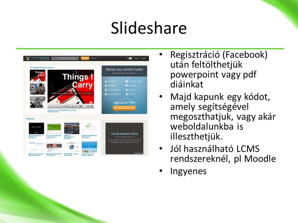 Slideshare • Regisztráció (Facebook) után feltölthetjük powerpoint vagy pdf diáinkat • Majd kapunk egy kódot, amely segítségével megoszthatjuk, vagy akár weboldalunkba is illeszthetjük.
