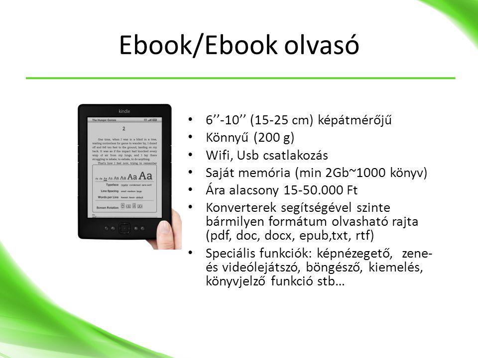 Ebook/Ebook olvasó • 6''-10'' (15-25 cm) képátmérőjű • Könnyű (200 g) • Wifi, Usb csatlakozás • Saját memória (min 2Gb~1000 könyv) • Ára alacsony 15-50.000 Ft • Konverterek segítségével szinte bármilyen formátum olvasható rajta (pdf, doc, docx, epub,txt, rtf) • Speciális funkciók: képnézegető, zene- és videólejátszó, böngésző, kiemelés, könyvjelző funkció stb…