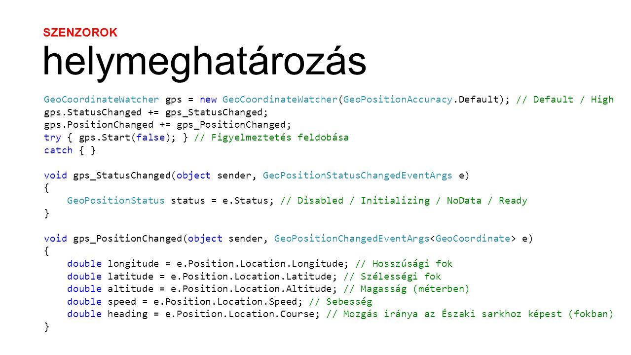 SZENZOROK helymeghatározás GeoCoordinateWatcher gps = new GeoCoordinateWatcher(GeoPositionAccuracy.Default); // Default / High gps.StatusChanged += gps_StatusChanged; gps.PositionChanged += gps_PositionChanged; try { gps.Start(false); } // Figyelmeztetés feldobása catch { } void gps_StatusChanged(object sender, GeoPositionStatusChangedEventArgs e) { GeoPositionStatus status = e.Status; // Disabled / Initializing / NoData / Ready } void gps_PositionChanged(object sender, GeoPositionChangedEventArgs e) { double longitude = e.Position.Location.Longitude; // Hosszúsági fok double latitude = e.Position.Location.Latitude; // Szélességi fok double altitude = e.Position.Location.Altitude; // Magasság (méterben) double speed = e.Position.Location.Speed; // Sebesség double heading = e.Position.Location.Course; // Mozgás iránya az Északi sarkhoz képest (fokban) }