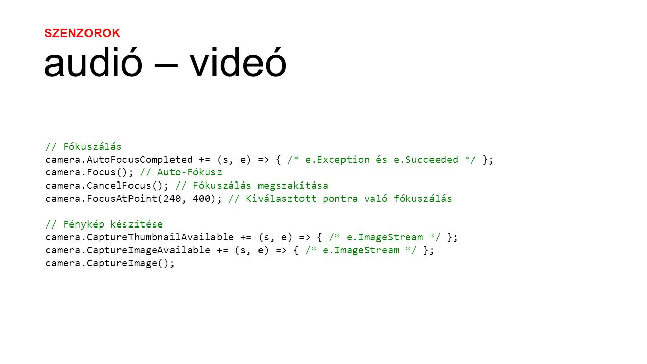 SZENZOROK audió – videó // Fókuszálás camera.AutoFocusCompleted += (s, e) => { /* e.Exception és e.Succeeded */ }; camera.Focus(); // Auto-Fókusz camera.CancelFocus(); // Fókuszálás megszakítása camera.FocusAtPoint(240, 400); // Kiválasztott pontra való fókuszálás // Fénykép készítése camera.CaptureThumbnailAvailable += (s, e) => { /* e.ImageStream */ }; camera.CaptureImageAvailable += (s, e) => { /* e.ImageStream */ }; camera.CaptureImage();