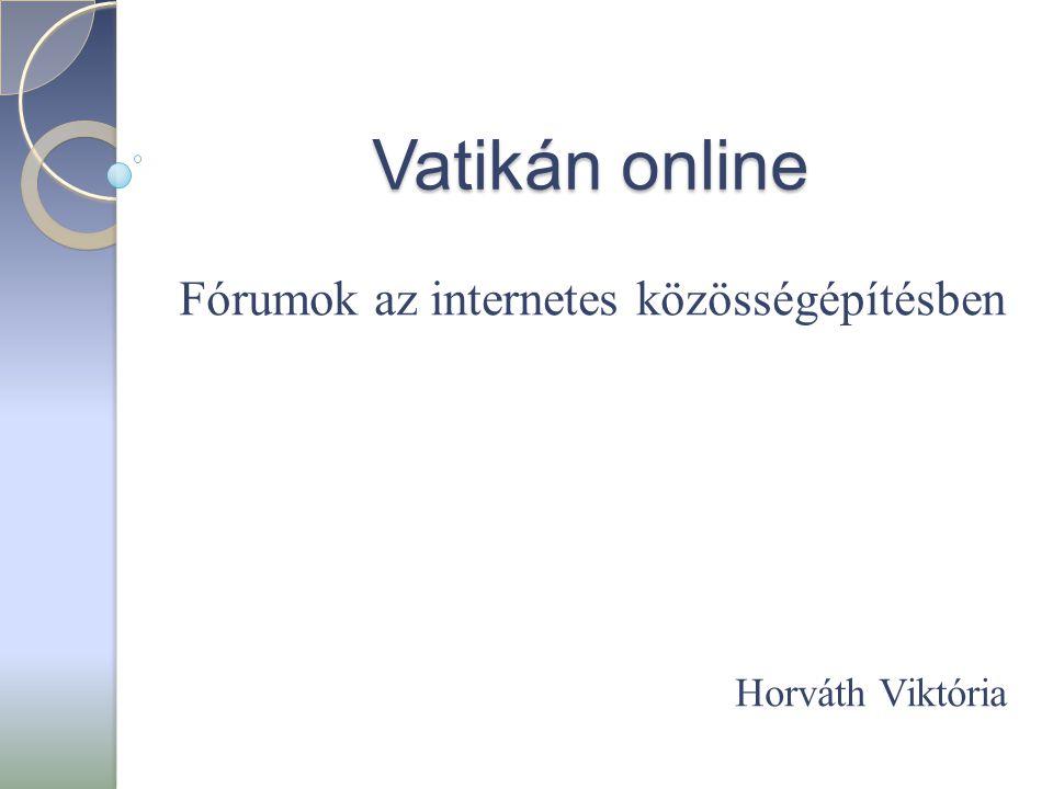Vatikán online Fórumok az internetes közösségépítésben Horváth Viktória