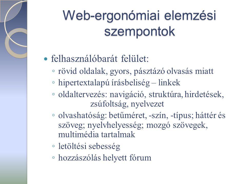 Web-ergonómiai elemzési szempontok  felhasználóbarát felület: ◦ rövid oldalak, gyors, pásztázó olvasás miatt ◦ hipertextalapú írásbeliség – linkek ◦ oldaltervezés: navigáció, struktúra, hirdetések, zsúfoltság, nyelvezet ◦ olvashatóság: betűméret, -szín, -típus; háttér és szöveg; nyelvhelyesség; mozgó szövegek, multimédia tartalmak ◦ letöltési sebesség ◦ hozzászólás helyett fórum