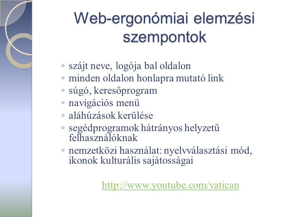 Web-ergonómiai elemzési szempontok ◦ szájt neve, logója bal oldalon ◦ minden oldalon honlapra mutató link ◦ súgó, keresőprogram ◦ navigációs menü ◦ aláhúzások kerülése ◦ segédprogramok hátrányos helyzetű felhasználóknak ◦ nemzetközi használat: nyelvválasztási mód, ikonok kulturális sajátosságai http://www.youtube.com/vatican