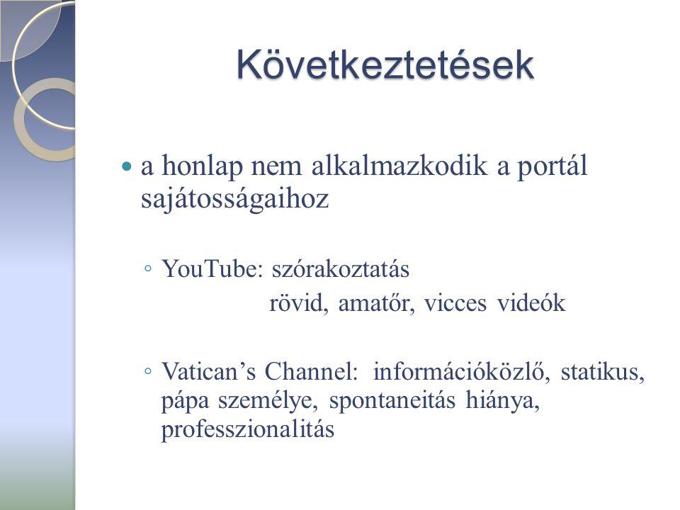 Következtetések  a honlap nem alkalmazkodik a portál sajátosságaihoz ◦ YouTube: szórakoztatás rövid, amatőr, vicces videók ◦ Vatican's Channel: információközlő, statikus, pápa személye, spontaneitás hiánya, professzionalitás