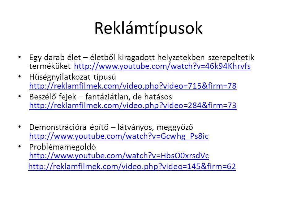 Reklámtípusok • Egy darab élet – életből kiragadott helyzetekben szerepeltetik terméküket http://www.youtube.com/watch?v=46k94Khrvfshttp://www.youtube.com/watch?v=46k94Khrvfs • Hűségnyilatkozat típusú http://reklamfilmek.com/video.php?video=715&firm=78 http://reklamfilmek.com/video.php?video=715&firm=78 • Beszélő fejek – fantáziátlan, de hatásos http://reklamfilmek.com/video.php?video=284&firm=73 http://reklamfilmek.com/video.php?video=284&firm=73 • Demonstrációra építő – látványos, meggyőző http://www.youtube.com/watch?v=Gcwhg_Ps8ic http://www.youtube.com/watch?v=Gcwhg_Ps8ic • Problémamegoldó http://www.youtube.com/watch?v=HbsO0xrsdVc http://www.youtube.com/watch?v=HbsO0xrsdVc http://reklamfilmek.com/video.php?video=145&firm=62