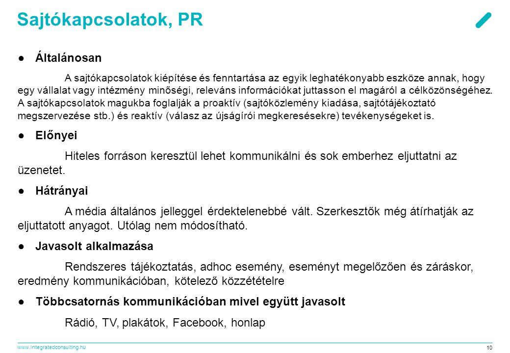 www.integratedconsulting.hu 10 Sajtókapcsolatok, PR ●Általánosan A sajtókapcsolatok kiépítése és fenntartása az egyik leghatékonyabb eszköze annak, hogy egy vállalat vagy intézmény minőségi, releváns információkat juttasson el magáról a célközönségéhez.