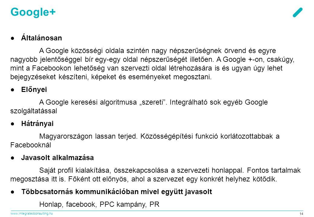 www.integratedconsulting.hu 14 Google+ ●Általánosan A Google közösségi oldala szintén nagy népszerűségnek örvend és egyre nagyobb jelentőséggel bír egy-egy oldal népszerűségét illetően.