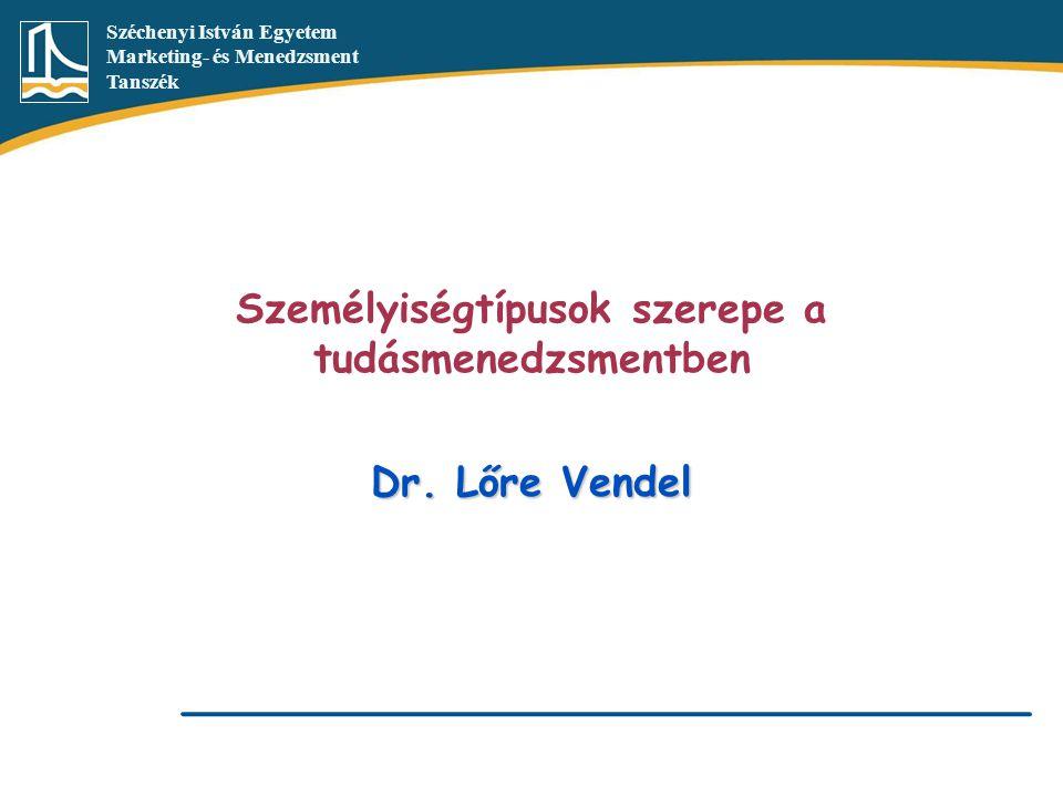 Széchenyi István Egyetem Marketing- és Menedzsment Tanszék Személyiségtípusok szerepe a tudásmenedzsmentben Dr. Lőre Vendel