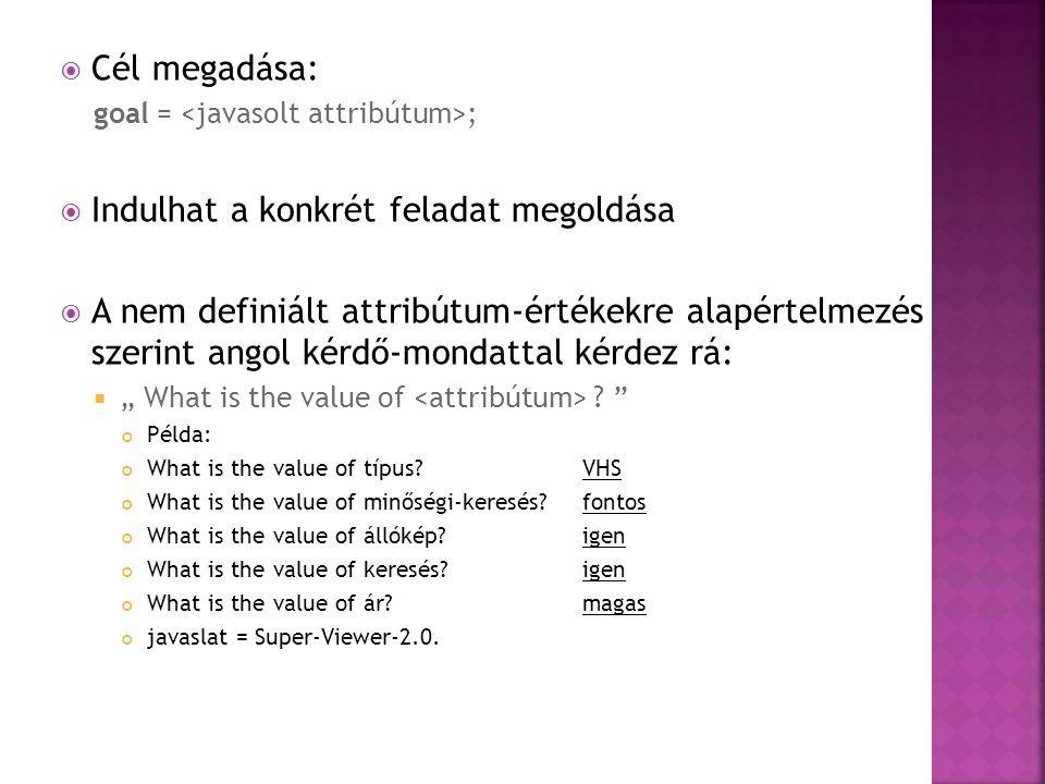 """ Cél megadása: goal = ;  Indulhat a konkrét feladat megoldása  A nem definiált attribútum-értékekre alapértelmezés szerint angol kérdő-mondattal kérdez rá:  """" What is the value of ."""