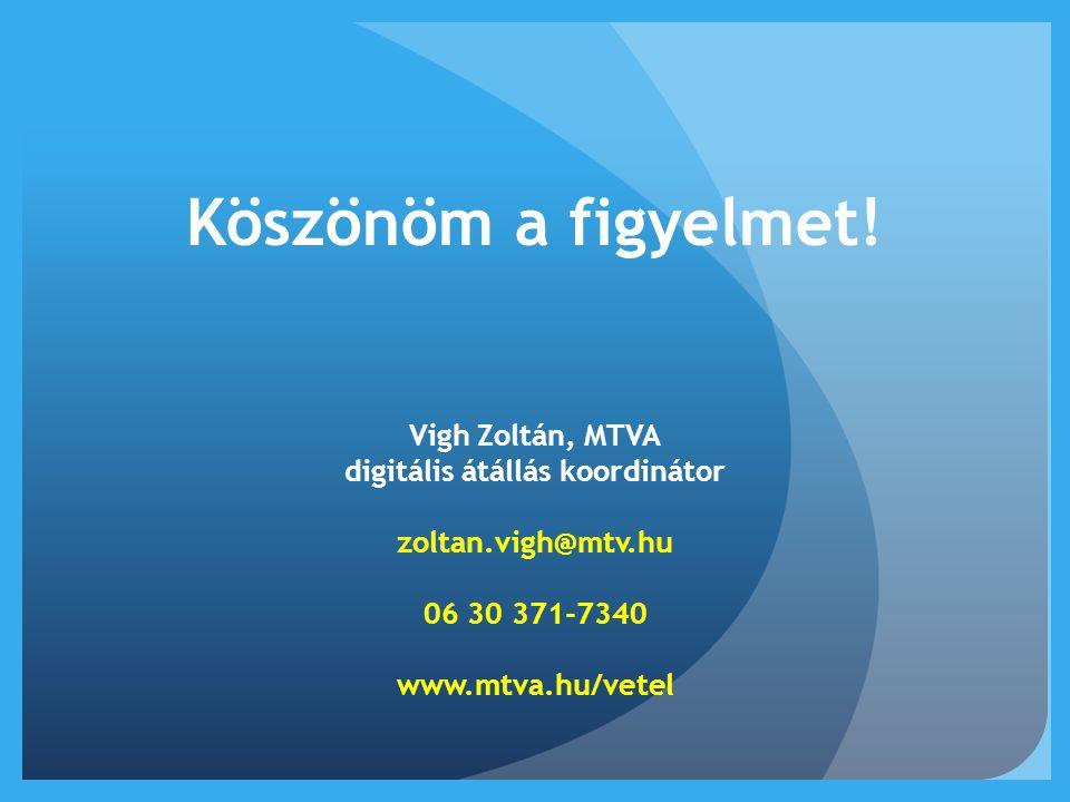 Köszönöm a figyelmet! Vigh Zoltán, MTVA digitális átállás koordinátor zoltan.vigh@mtv.hu 06 30 371-7340 www.mtva.hu/vetel