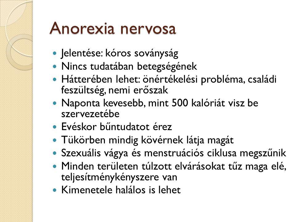 Anorexia nervosa  Jelentése: kóros soványság  Nincs tudatában betegségének  Hátterében lehet: önértékelési probléma, családi feszültség, nemi erőszak  Naponta kevesebb, mint 500 kalóriát visz be szervezetébe  Evéskor bűntudatot érez  Tükörben mindig kövérnek látja magát  Szexuális vágya és menstruációs ciklusa megszűnik  Minden területen túlzott elvárásokat tűz maga elé, teljesítménykényszere van  Kimenetele halálos is lehet