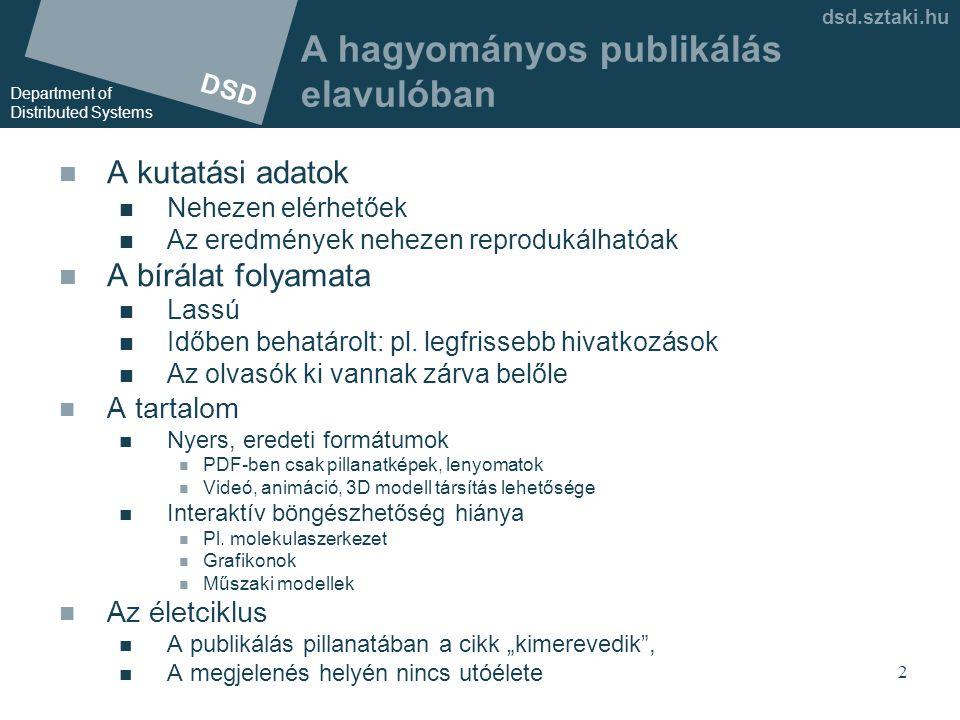 DSD Department of Distributed Systems dsd.sztaki.hu 2 A hagyományos publikálás elavulóban  A kutatási adatok  Nehezen elérhetőek  Az eredmények nehezen reprodukálhatóak  A bírálat folyamata  Lassú  Időben behatárolt: pl.