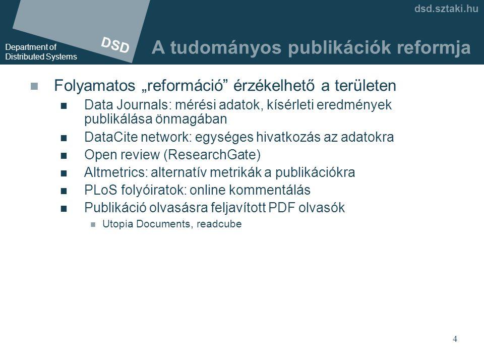 """DSD Department of Distributed Systems dsd.sztaki.hu 4 A tudományos publikációk reformja  Folyamatos """"reformáció érzékelhető a területen  Data Journals: mérési adatok, kísérleti eredmények publikálása önmagában  DataCite network: egységes hivatkozás az adatokra  Open review (ResearchGate)  Altmetrics: alternatív metrikák a publikációkra  PLoS folyóiratok: online kommentálás  Publikáció olvasásra feljavított PDF olvasók  Utopia Documents, readcube"""