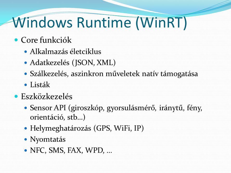 Windows Runtime (WinRT)  Core funkciók  Alkalmazás életciklus  Adatkezelés (JSON, XML)  Szálkezelés, aszinkron műveletek natív támogatása  Listák  Eszközkezelés  Sensor API (giroszkóp, gyorsulásmérő, iránytű, fény, orientáció, stb…)  Helymeghatározás (GPS, WiFi, IP)  Nyomtatás  NFC, SMS, FAX, WPD, …