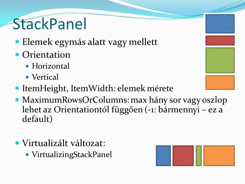 StackPanel  Elemek egymás alatt vagy mellett  Orientation  Horizontal  Vertical  ItemHeight, ItemWidth: elemek mérete  MaximumRowsOrColumns: max hány sor vagy oszlop lehet az Orientationtól függően (-1: bármennyi – ez a default)  Virtualizált változat:  VirtualizingStackPanel