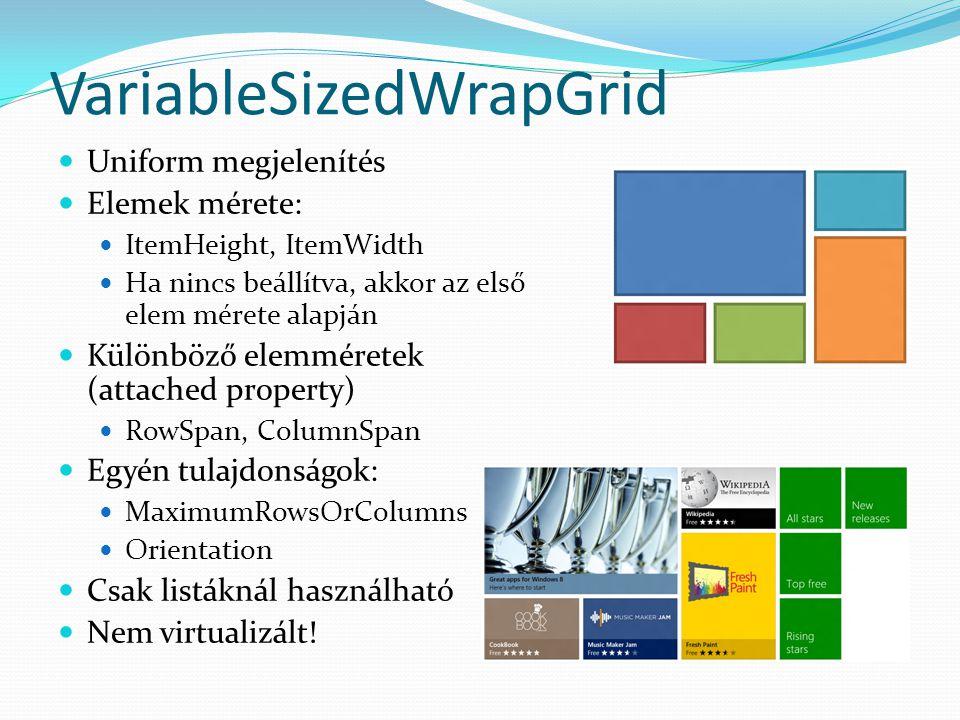 VariableSizedWrapGrid  Uniform megjelenítés  Elemek mérete:  ItemHeight, ItemWidth  Ha nincs beállítva, akkor az első elem mérete alapján  Különböző elemméretek (attached property)  RowSpan, ColumnSpan  Egyén tulajdonságok:  MaximumRowsOrColumns  Orientation  Csak listáknál használható  Nem virtualizált!