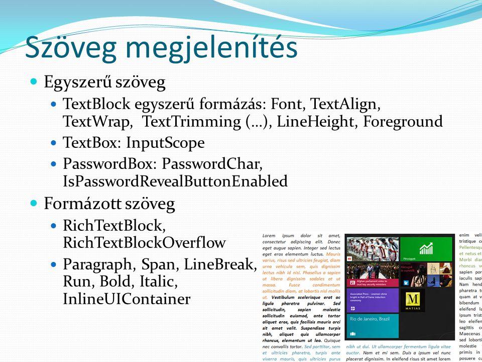 Szöveg megjelenítés  Egyszerű szöveg  TextBlock egyszerű formázás: Font, TextAlign, TextWrap, TextTrimming (…), LineHeight, Foreground  TextBox: InputScope  PasswordBox: PasswordChar, IsPasswordRevealButtonEnabled  Formázott szöveg  RichTextBlock, RichTextBlockOverflow  Paragraph, Span, LineBreak, Run, Bold, Italic, InlineUIContainer