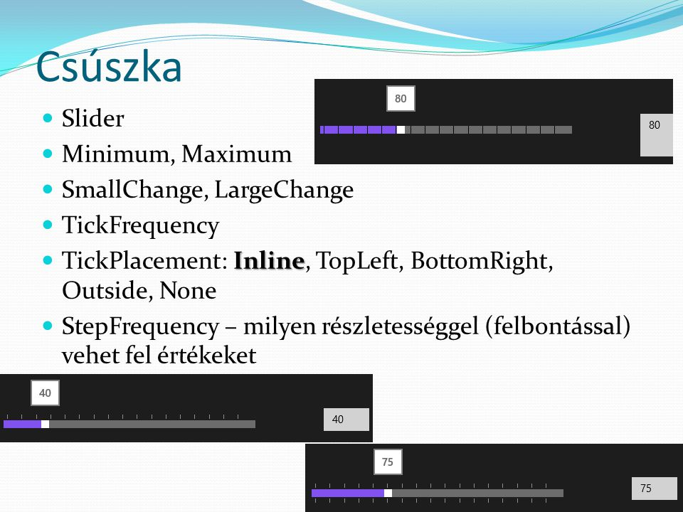 Csúszka  Slider  Minimum, Maximum  SmallChange, LargeChange  TickFrequency Inline  TickPlacement: Inline, TopLeft, BottomRight, Outside, None  StepFrequency – milyen részletességgel (felbontással) vehet fel értékeket