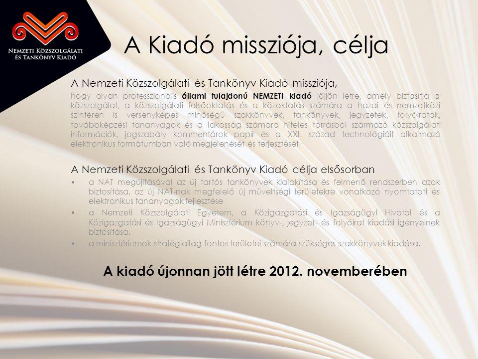 A Kiadó missziója, célja A Nemzeti Közszolgálati és Tankönyv Kiadó missziója, hogy olyan professzionális állami tulajdonú NEMZETI kiadó jöjjön létre, amely biztosítja a közszolgálat, a közszolgálati felsőoktatás és a közoktatás számára a hazai és nemzetközi színtéren is versenyképes minőségű szakkönyvek, tankönyvek, jegyzetek, folyóiratok, továbbképzési tananyagok és a lakosság számára hiteles forrásból származó közszolgálati információk, jogszabály kommentárok papír és a XXI.