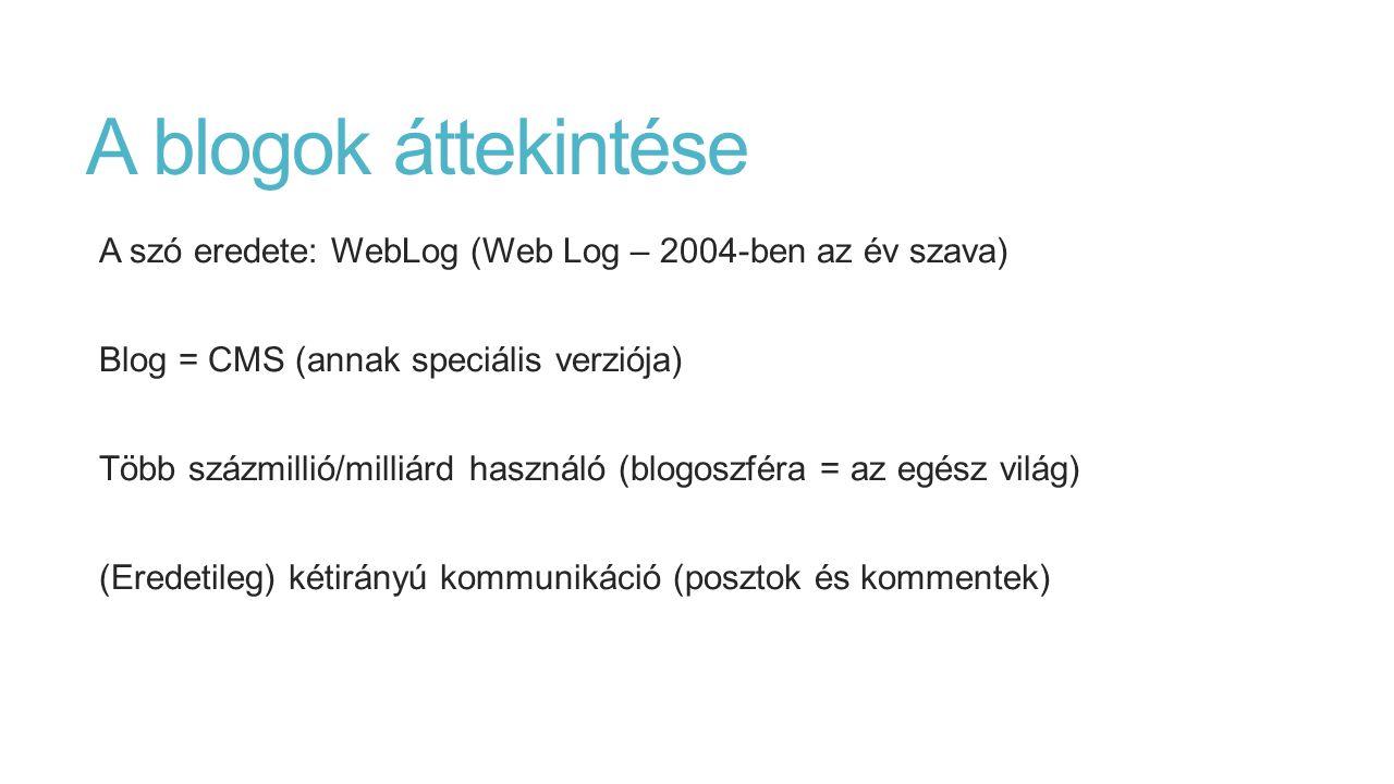 A blogok áttekintése A szó eredete: WebLog (Web Log – 2004-ben az év szava) Blog = CMS (annak speciális verziója) Több százmillió/milliárd használó (blogoszféra = az egész világ) (Eredetileg) kétirányú kommunikáció (posztok és kommentek)