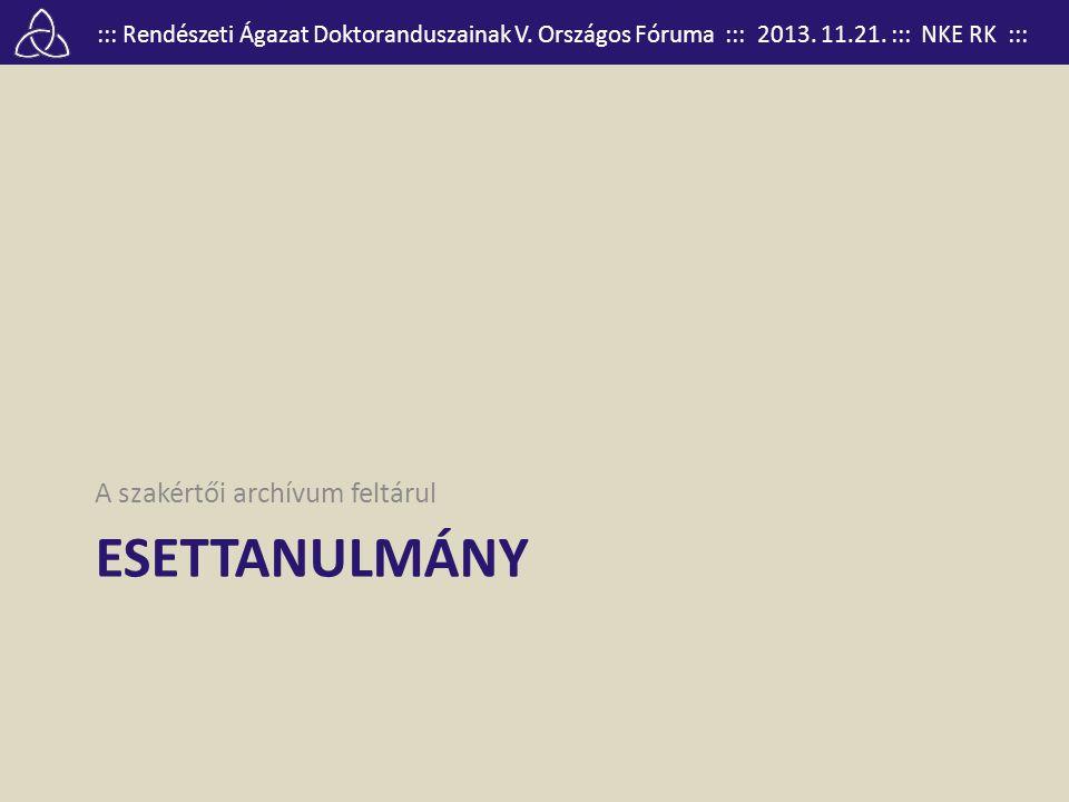 ::: Rendészeti Ágazat Doktoranduszainak V. Országos Fóruma ::: 2013. 11.21. ::: NKE RK ::: ESETTANULMÁNY A szakértői archívum feltárul